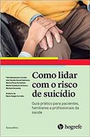 Como Lidar com o Risco de Suicídio: Guia Prático Para Pacientes, Familiares e Profissionais da Saúde