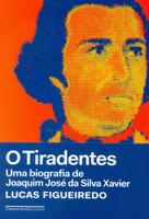 O Tiradentes. Uma Biografia de Joaquim José da Silva Xavier (Português)