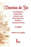 Domínio do Yin. Da Fertilidade à Maternidade, a Mulher e Suas Fases na Medicina Tradicional Chinesa (Português)