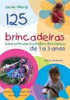 125 brincadeiras para estimular o cérebro de crianças de 1 a 3 anos (Português)