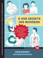 A Vida Secreta dos Micróbios. Como as Criaturas que Habitam o Nosso Corpo Definem Hábitos, Moldam a Personalidade e Influenciam a Saúde - Volume 5 (Português)