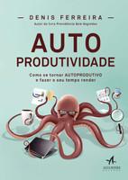 Autoprodutividade: Como se Tornar Autoprodutivo e Fazer o seu Tempo Render (Português)