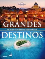 Lonely Planet - Grandes Destinos - Um Mundo de Opções Para Fugir da Rotina
