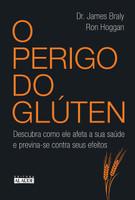 O Perigo do Glúten. Descubra Como Ele Afeta a Sua Saúde e Previna-se Contra Seus Efeitos (Português)