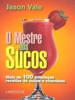 O Mestre dos Sucos - Mais de 100 Deliciosas Receitas de Sucos e Vitaminas