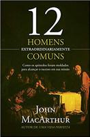 12 homens extraordinariamente comuns: Como os apóstolos foram moldados para alcançar o sucesso em sua missão (Português)