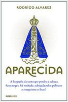 Aparecida: A biografia da santa que perdeu a cabeça, ficou negra, foi roubada, cobiçada pelos políticos e conquistou o Brasil (Português)