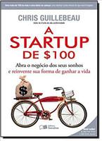 A Startup de $100. Abra o Negocio dos Seus Sonhos e Reinvente Sua Forma de Ganhar a Vida (Português)