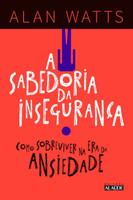 A sabedoria da insegurança: Como sobreviver na era da ansiedade (Português)