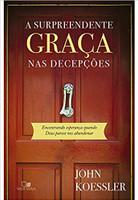 A Surpreendente Graça nas Decepções. Encontrando Esperança Quando Deus Parece nos Abandonar (Português)