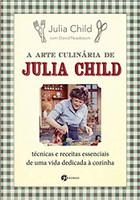 A Arte Culinária de Julia Child: Técnicas e Receitas Essenciais de Uma Vida Dedicada à Cozinha (Português)