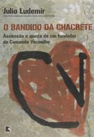 Bandido da Chacrete: Ascensão e Queda de Um Fundador do Comando Vermelho