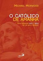 O Católico de Amanhã - Para Entender Deus e Jesus Em Um Novo Amanhã