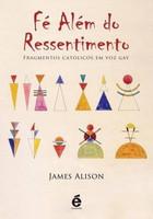 Fé Além do Ressentimento - Fragmentos Católicos em Voz Gay