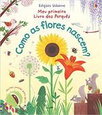 Meu primeiro livro dos porquês : Como as flores nascem?