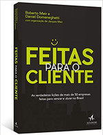Feitas Para o Cliente. As Verdadeiras Lições de Mais de 50 Empresas Feitas Para Vencer e Durar no Brasil