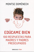 Edúcame bien - Raise Me Well: 100 Answers for Concerned Parents