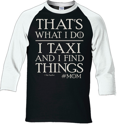 Thats What I Do. I Taxi and I Find Things. Mom Raglan Shirt