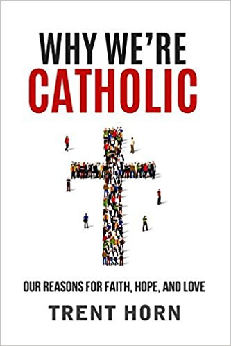WHY WE'RE CATHOLIC By Trent Horn