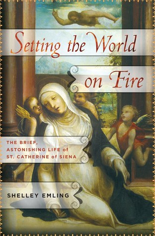 SETTING THE WORLD ON FIRE The Brief, Astonishing Life of St. Catherine of Siena By Shelley Emling