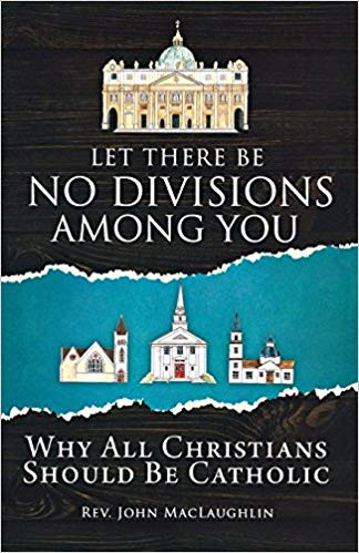 Let There Be No Divisions Among You: Why All Christians Should Be Catholic