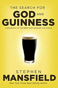 The Search for God and Guinness: A Biography of the Beer that Changed the World by Best-Selling Author Stephen Mansfield