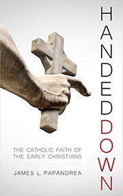 Handed Down: The Catholic Faith of the Early Christians - 50% off