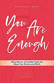 You Are Enough: What Women of the Bible Teach You about Your Mission and Worth by Danielle Bean