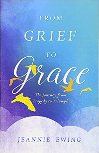 From Grief to Grace: The Journey from Tragedy to Triumph by Jeannie Ewing