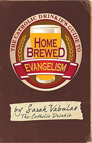 The Catholic Drinkie's Guide to Home Brewed Evangelism