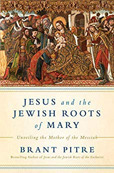 Jesus and the Jewish Roots of Mary: Unveiling the Mother of the Messiah by Brant Pitre