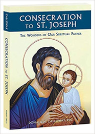 Consecration to St. Joseph: The Wonders of Our Spiritual Father by Fr. Donald Calloway