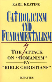 """Catholicism and Fundamentalism The Attack on """"Romanism"""" by """"Bible Christians"""" By Karl Keating"""