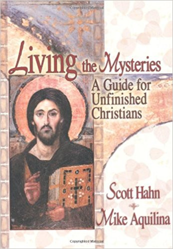Living the Mysteries: A Guide for Unfinished Christians by Scott Hahn & Mike Aquilina