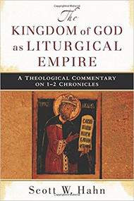 The Kingdom of God as Liturgical Empire: A Theological Commentary on 1-2 Chronicles by Scott Hahn