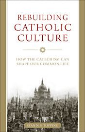 Rebuilding Catholic Culture: How the Catechism Can Shape Our Common Life by Ryan Topping