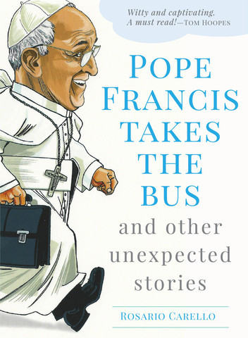 Pope Francis Takes the Bus and Other Unexpected Stories by Rosario Carello