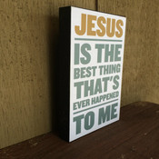 Jesus Is The Best Thing That's Ever Happened To Me 4 by 6 wood block.
