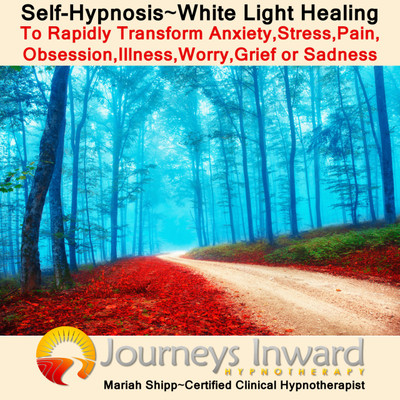 Self Hypnosis-White Light Healing to Rapidly Transform Anxiety, Stress, Pain, Obsessions, Illness, Worry, Grief,or Sadness