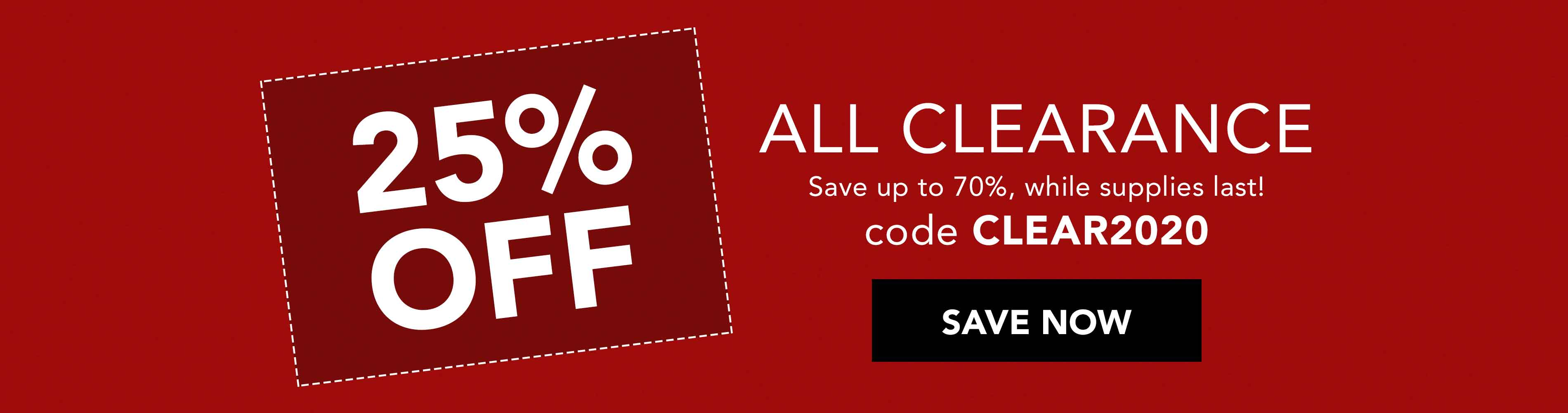 25% Off All Clearance! Save up to 70%, while supplies last. Use code CLEAR2020 at checkout. Ssave Now >