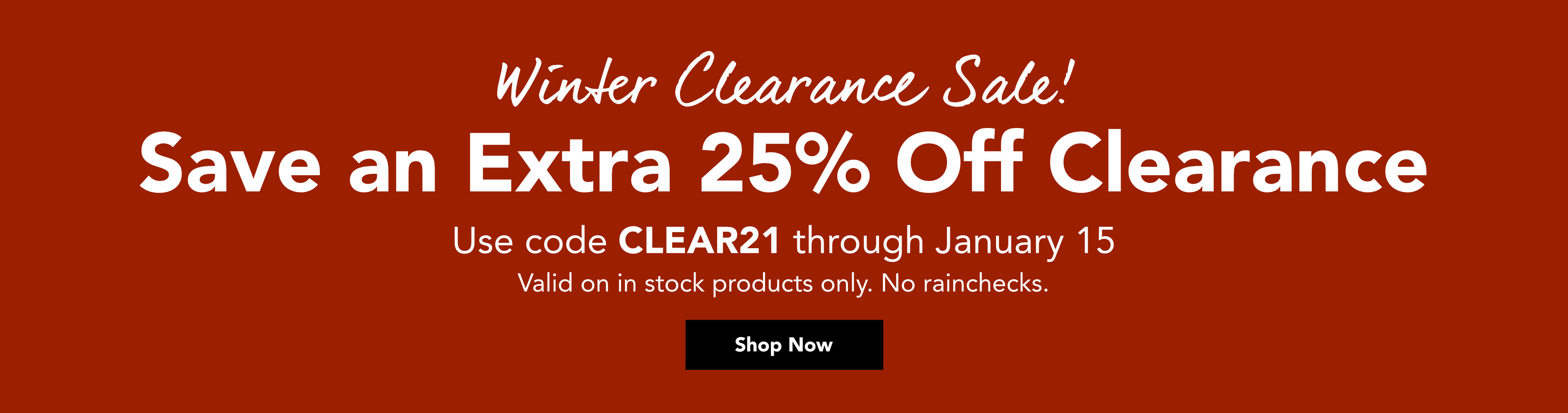 Winter Clearance Sale! Save an Extra 25% Off Clearance with code CLEAR21 through January 15. Valid on in stock products only. No rainchecks. Shop Now >