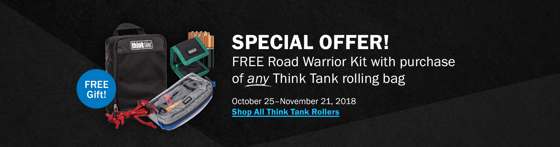 Special Offer! Free Road Warrior Kit with purchase of any Think Tank rolling bag. October 25-November 21, 2018. Shop All Think Tank Rollers >