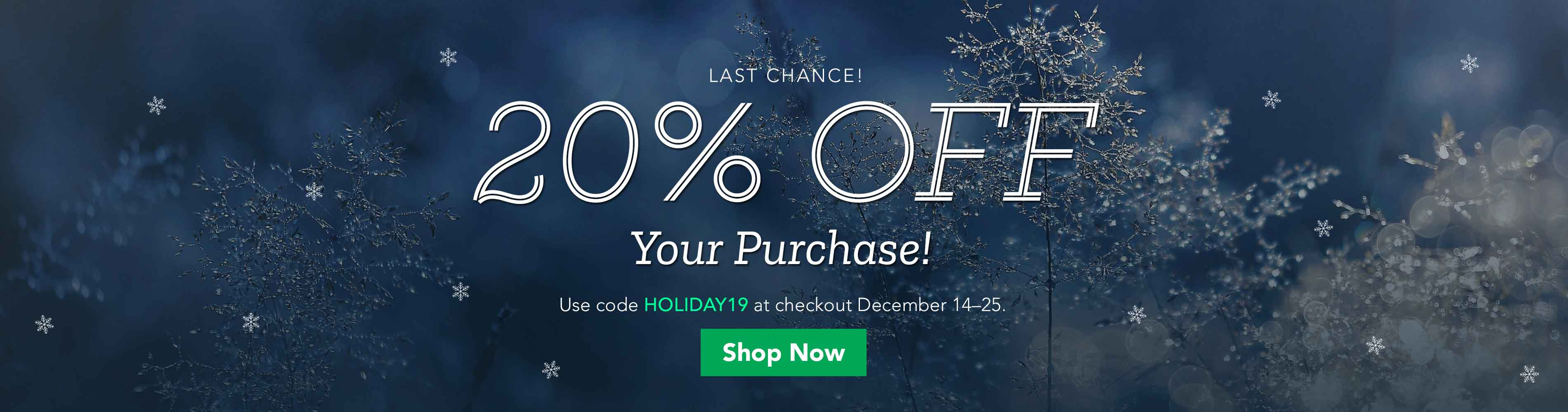 20% Off Your Purchase! Use code HOLIDAY19 at checkout December 14-25, 2019.