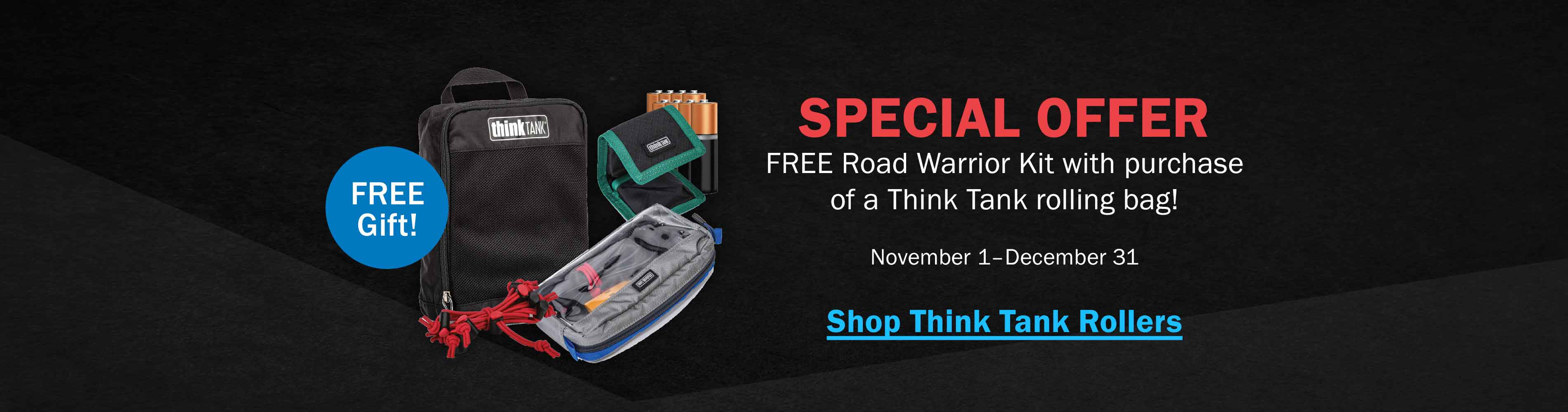 Special Offer! Free Road Warrior Kit with purchase of a Think Tank rolling bag! November 1-December 31. Shop Think Tank Rollers >