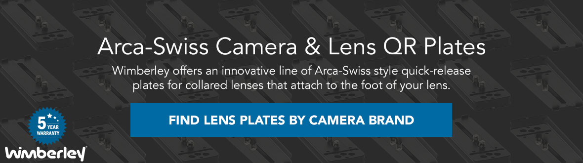 Arca-Swiss Camera & Lens QR Plates | Wimberley offers an innovative line of Arca-Swiss style quick-release plates for collared lenses that attach to the foot of your lens. FIND LENS PLATES BY CAMERA BRAND →