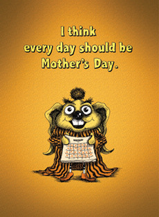 Every day should be Mother's Day.