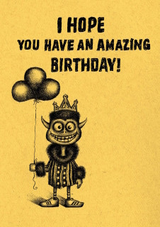 I'm 100% serious. I really do hope you have an amazing birthday. I was nervous that this card would come off as sarcastic, because you never fucking get me a card on my birthday..