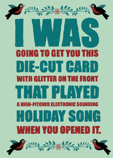 I was gonna get you this die-cut card with glitter -- but then I flipped it over and it was like twelve bucks.