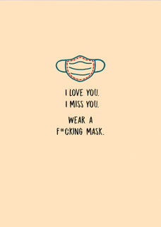I love you. I miss you. Wear a f*cking mask.