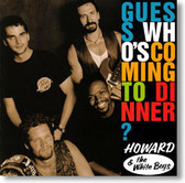 Howard & The White Boys - Guess Who's Coming To Dinner